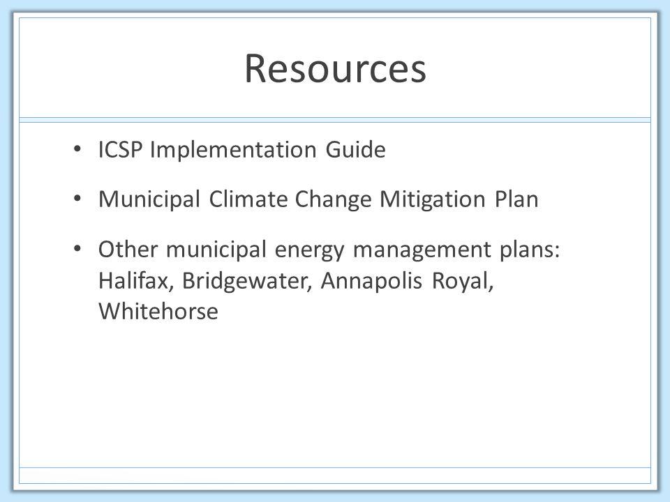 Resources ICSP Implementation Guide Municipal Climate Change Mitigation Plan Other municipal energy management plans: Halifax, Bridgewater, Annapolis Royal, Whitehorse