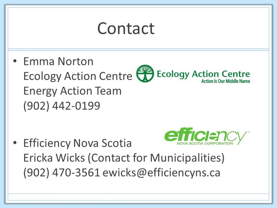 Contact Emma Norton Ecology Action Centre Energy Action Team (902) 442-0199 Efficiency Nova Scotia Ericka Wicks (Contact for Municipalities) (902) 470-3561 ewicks@efficiencyns.ca