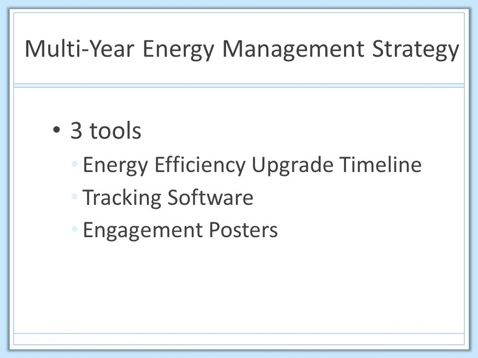 Multi-Year Energy Management Strategy Scoping Study or Energy Savings Opportunity Assessment Identified 169 upgrade opportunities $55,000 in annual savings 5 year payback Final 5 year plan: 21 upgrades $42,000 in annual savings