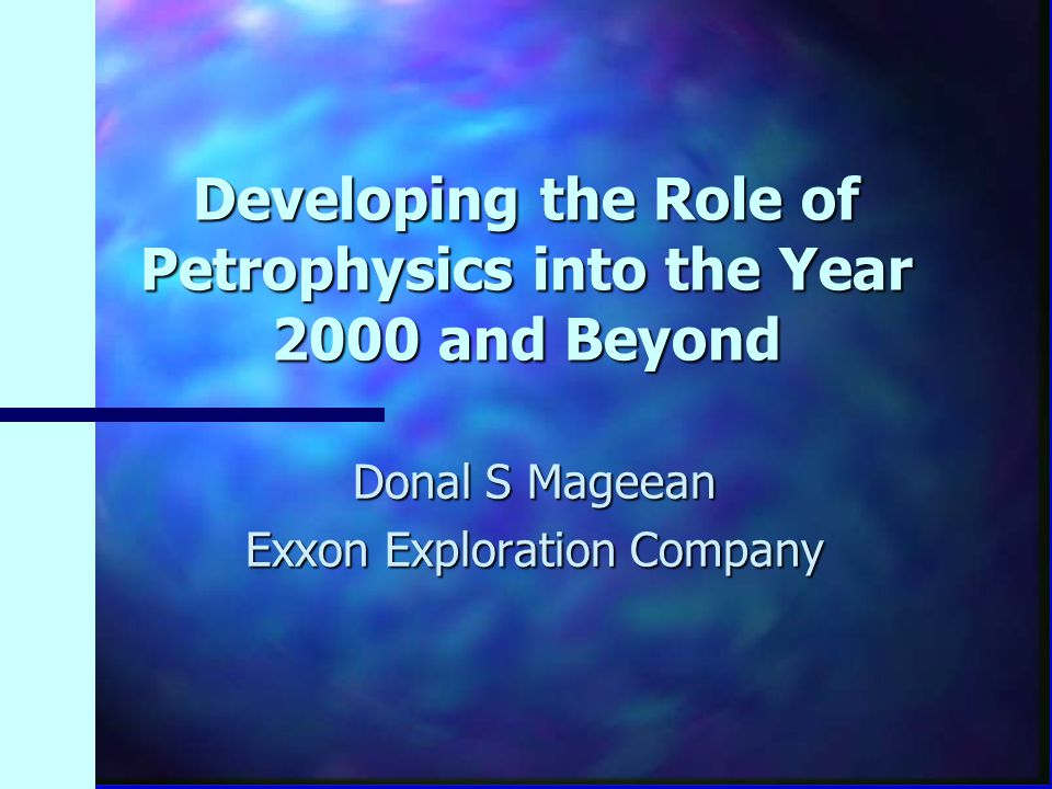 Developing the Role of Petrophysics into the Year 2000 and Beyond Donal S Mageean Exxon Exploration Company