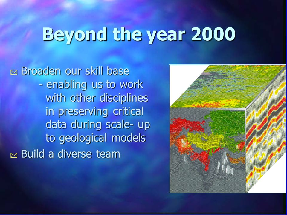 Beyond the year 2000 * Broaden our skill base - enabling us to work with other disciplines in preserving critical data during scale- up to geological models * Build a diverse team