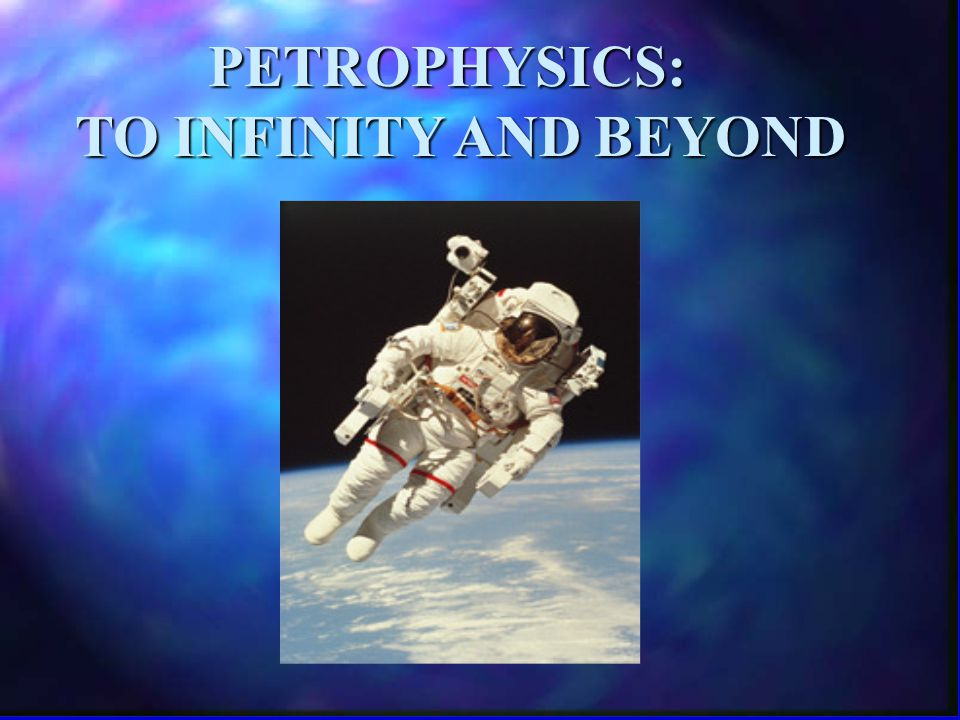 PETROPHYSICS: TO INFINITY AND BEYOND TO INFINITY AND BEYOND