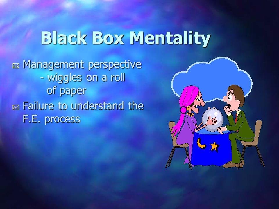 Black Box Mentality * Management perspective - wiggles on a roll of paper * Failure to understand the F.E. process