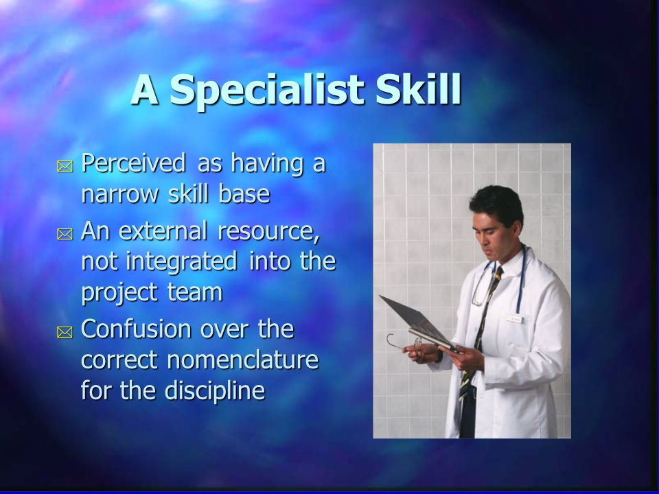 A Specialist Skill * Perceived as having a narrow skill base * An external resource, not integrated into the project team * Confusion over the correct