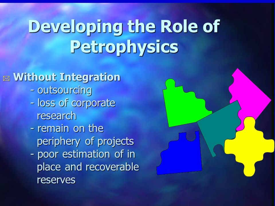 Developing the Role of Petrophysics * Without Integration - outsourcing - loss of corporate research - remain on the periphery of projects - poor estimation of in place and recoverable reserves