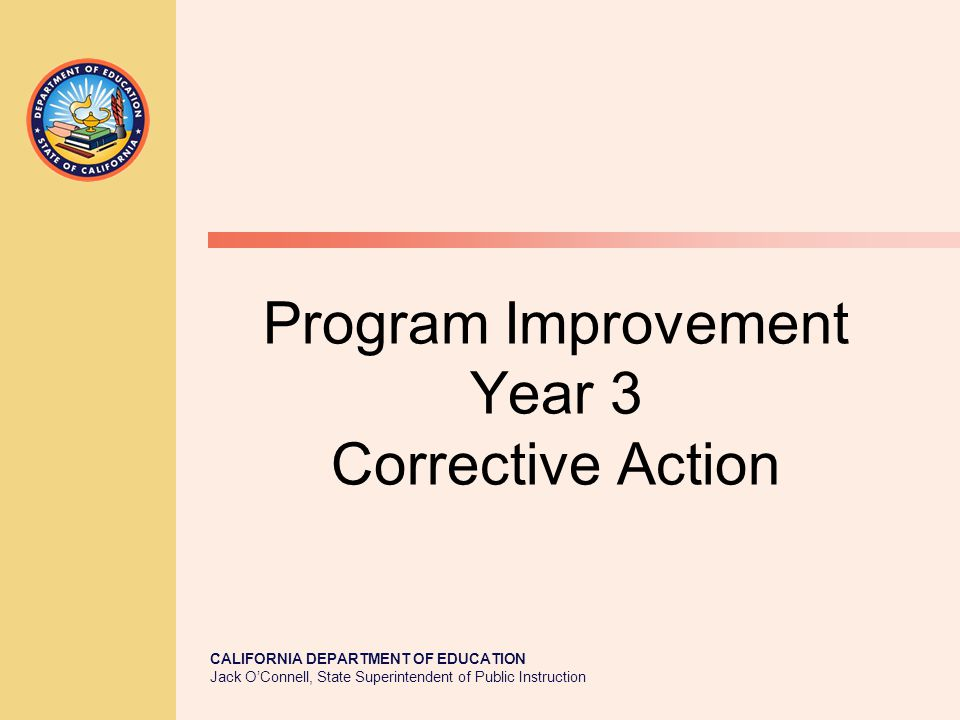 CALIFORNIA DEPARTMENT OF EDUCATION Jack O'Connell, State Superintendent of Public Instruction Program Improvement Year 3 Corrective Action