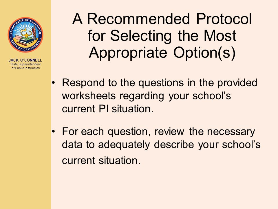JACK O'CONNELL State Superintendent of Public Instruction A Recommended Protocol for Selecting the Most Appropriate Option(s) Respond to the questions in the provided worksheets regarding your school's current PI situation.