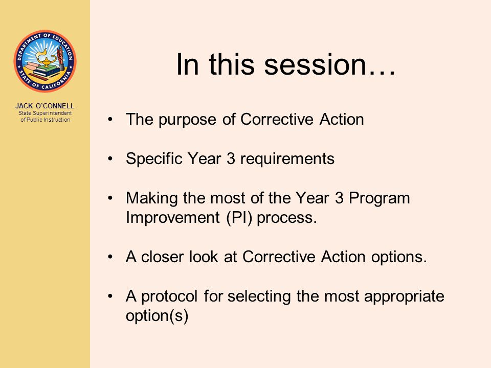 JACK O'CONNELL State Superintendent of Public Instruction In this session… The purpose of Corrective Action Specific Year 3 requirements Making the most of the Year 3 Program Improvement (PI) process.