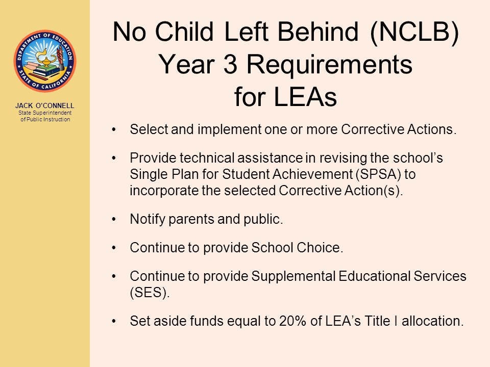 JACK O'CONNELL State Superintendent of Public Instruction No Child Left Behind (NCLB) Year 3 Requirements for LEAs Select and implement one or more Corrective Actions.