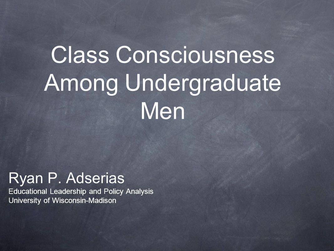 Class Consciousness Among Undergraduate Men Ryan P. Adserias Educational Leadership and Policy Analysis University of Wisconsin-Madison