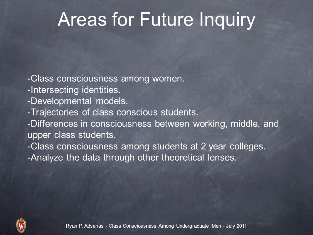 Ryan P. Adserias - Class Consciousness Among Undergraduate Men - July 2011 Areas for Future Inquiry -Class consciousness among women. -Intersecting id