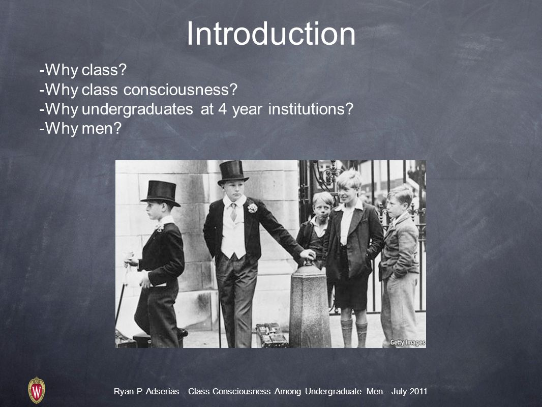Ryan P. Adserias - Class Consciousness Among Undergraduate Men - July 2011 Introduction -Why class.