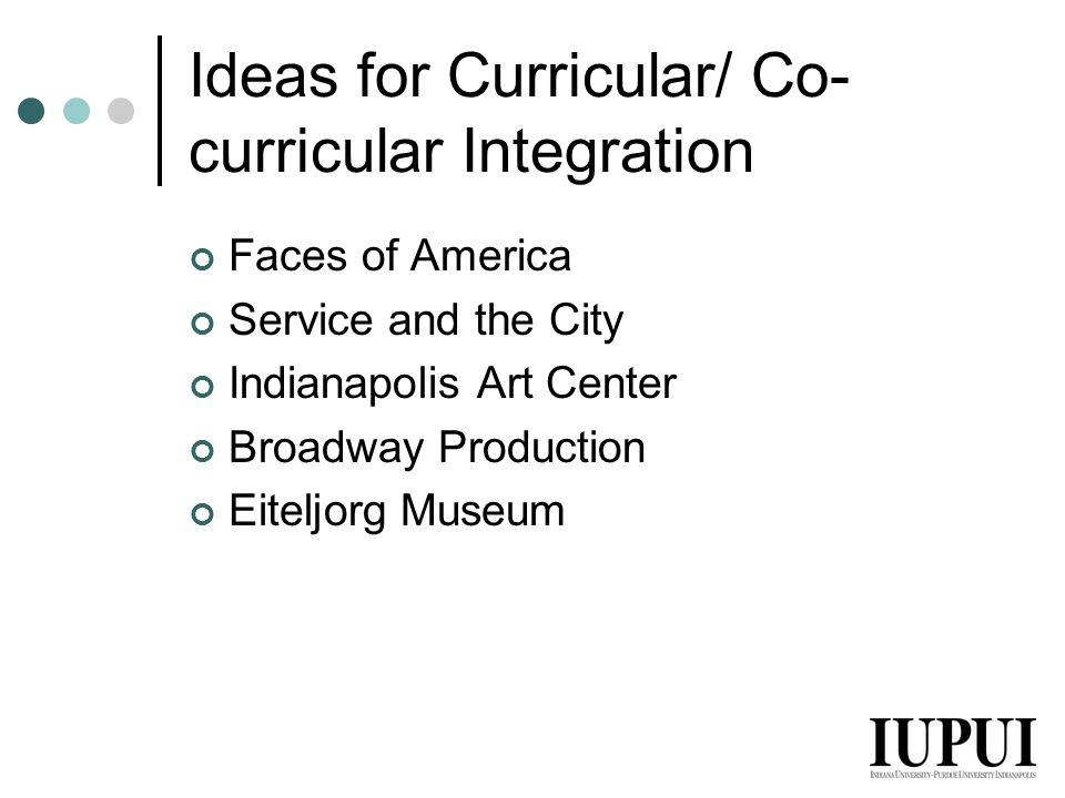 Ideas for Curricular/ Co- curricular Integration Faces of America Service and the City Indianapolis Art Center Broadway Production Eiteljorg Museum