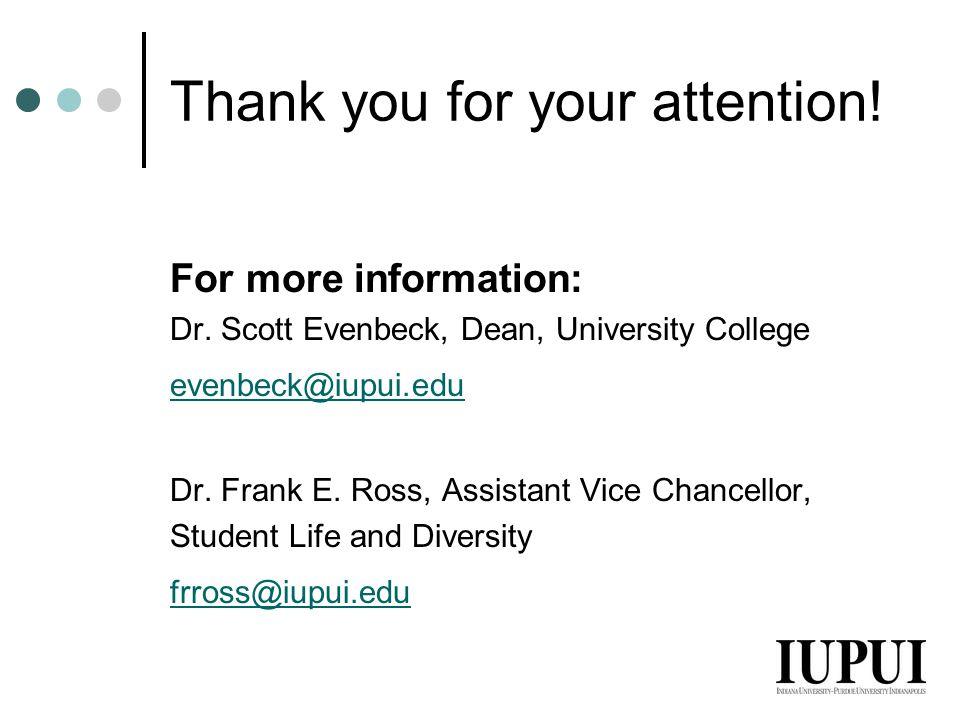 Thank you for your attention! For more information: Dr. Scott Evenbeck, Dean, University College evenbeck@iupui.edu Dr. Frank E. Ross, Assistant Vice