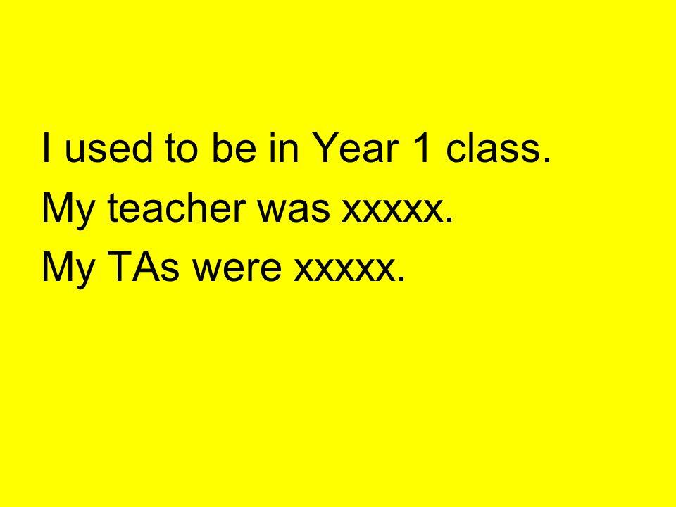 I used to be in Year 1 class. My teacher was xxxxx. My TAs were xxxxx.