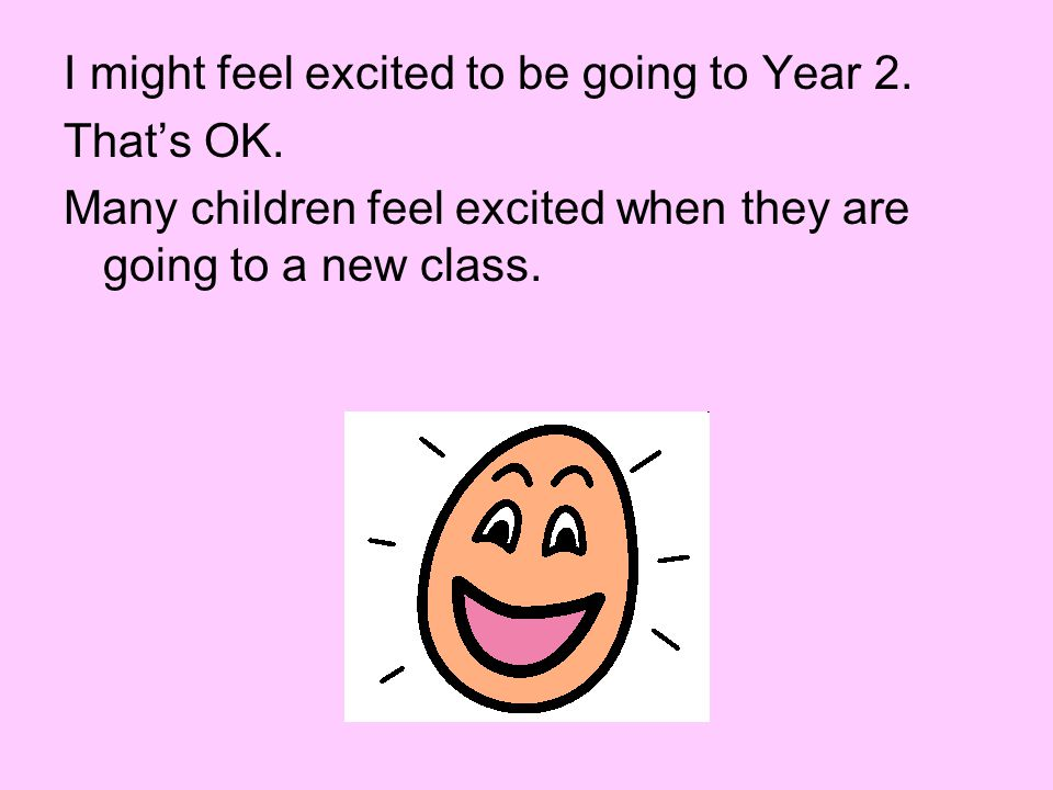 I might feel excited to be going to Year 2. That's OK. Many children feel excited when they are going to a new class.