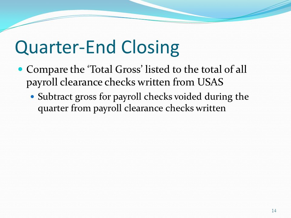 Quarter-End Closing Compare the 'Total Gross' listed to the total of all payroll clearance checks written from USAS Subtract gross for payroll checks voided during the quarter from payroll clearance checks written 14