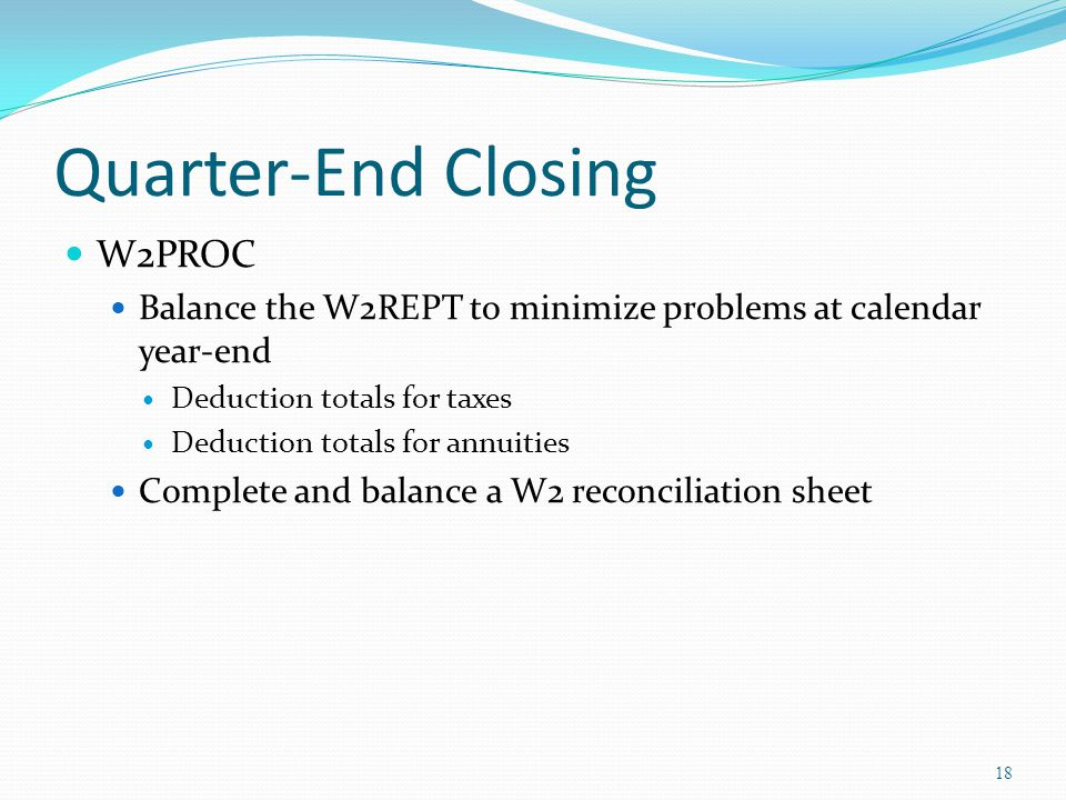 Quarter-End Closing W2PROC Balance the W2REPT to minimize problems at calendar year-end Deduction totals for taxes Deduction totals for annuities Complete and balance a W2 reconciliation sheet 18