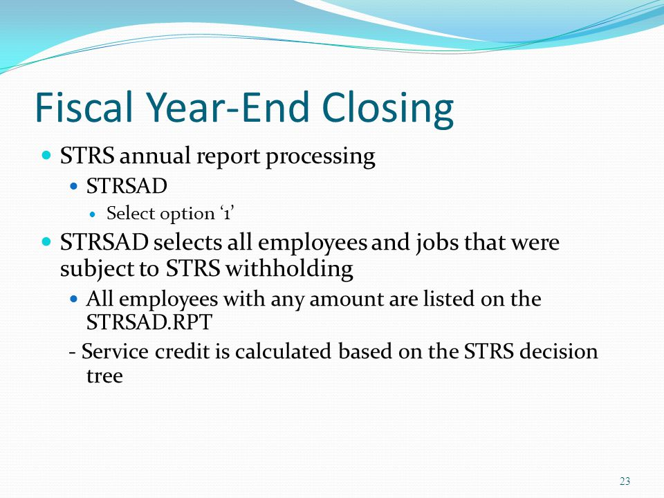 Fiscal Year-End Closing STRS annual report processing STRSAD Select option '1' STRSAD selects all employees and jobs that were subject to STRS withholding All employees with any amount are listed on the STRSAD.RPT - Service credit is calculated based on the STRS decision tree 23