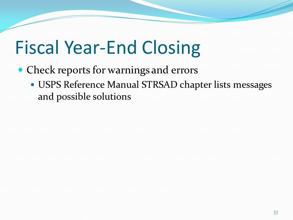 Fiscal Year-End Closing Check reports for warnings and errors USPS Reference Manual STRSAD chapter lists messages and possible solutions 35