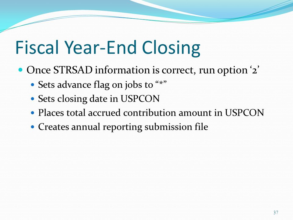 Fiscal Year-End Closing Once STRSAD information is correct, run option '2' Sets advance flag on jobs to * Sets closing date in USPCON Places total accrued contribution amount in USPCON Creates annual reporting submission file 37