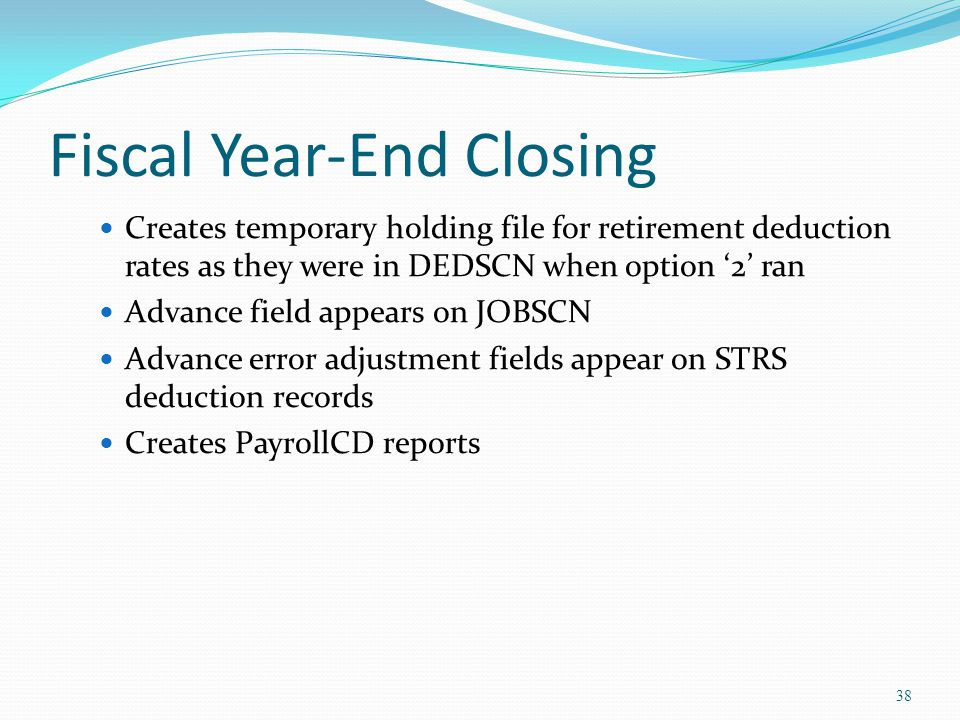 Fiscal Year-End Closing Creates temporary holding file for retirement deduction rates as they were in DEDSCN when option '2' ran Advance field appears on JOBSCN Advance error adjustment fields appear on STRS deduction records Creates PayrollCD reports 38