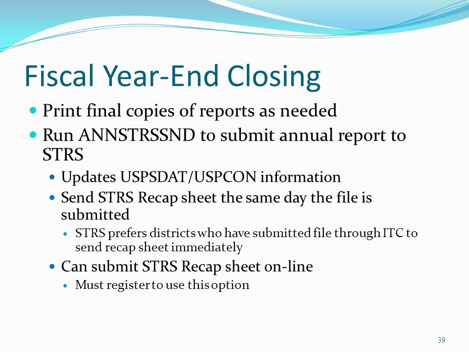 Fiscal Year-End Closing Print final copies of reports as needed Run ANNSTRSSND to submit annual report to STRS Updates USPSDAT/USPCON information Send STRS Recap sheet the same day the file is submitted STRS prefers districts who have submitted file through ITC to send recap sheet immediately Can submit STRS Recap sheet on-line Must register to use this option 39