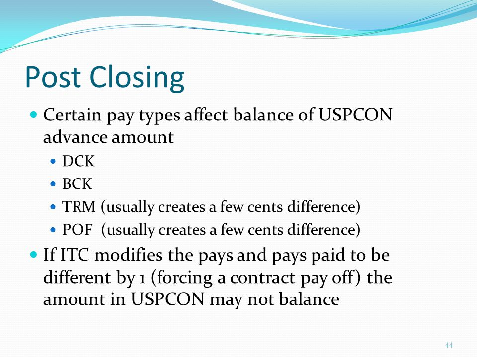 Post Closing Certain pay types affect balance of USPCON advance amount DCK BCK TRM (usually creates a few cents difference) POF (usually creates a few cents difference) If ITC modifies the pays and pays paid to be different by 1 (forcing a contract pay off) the amount in USPCON may not balance 44