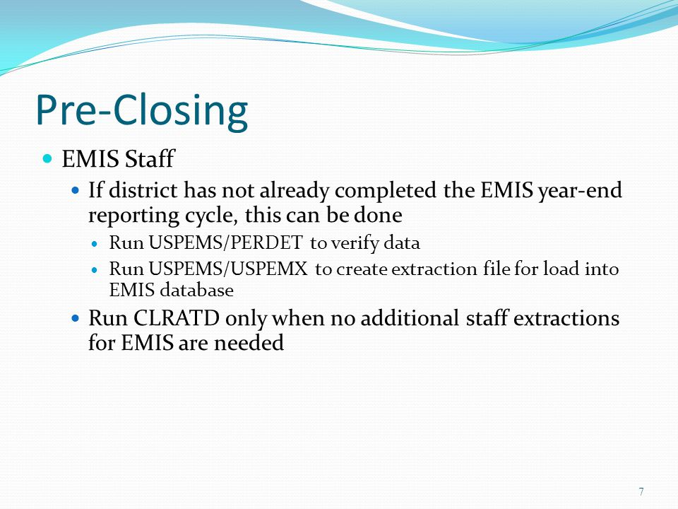 Pre-Closing EMIS Staff If district has not already completed the EMIS year-end reporting cycle, this can be done Run USPEMS/PERDET to verify data Run USPEMS/USPEMX to create extraction file for load into EMIS database Run CLRATD only when no additional staff extractions for EMIS are needed 7