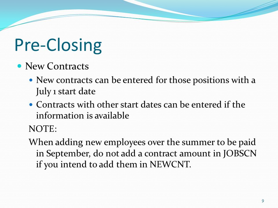 Pre-Closing New Contracts New contracts can be entered for those positions with a July 1 start date Contracts with other start dates can be entered if the information is available NOTE: When adding new employees over the summer to be paid in September, do not add a contract amount in JOBSCN if you intend to add them in NEWCNT.