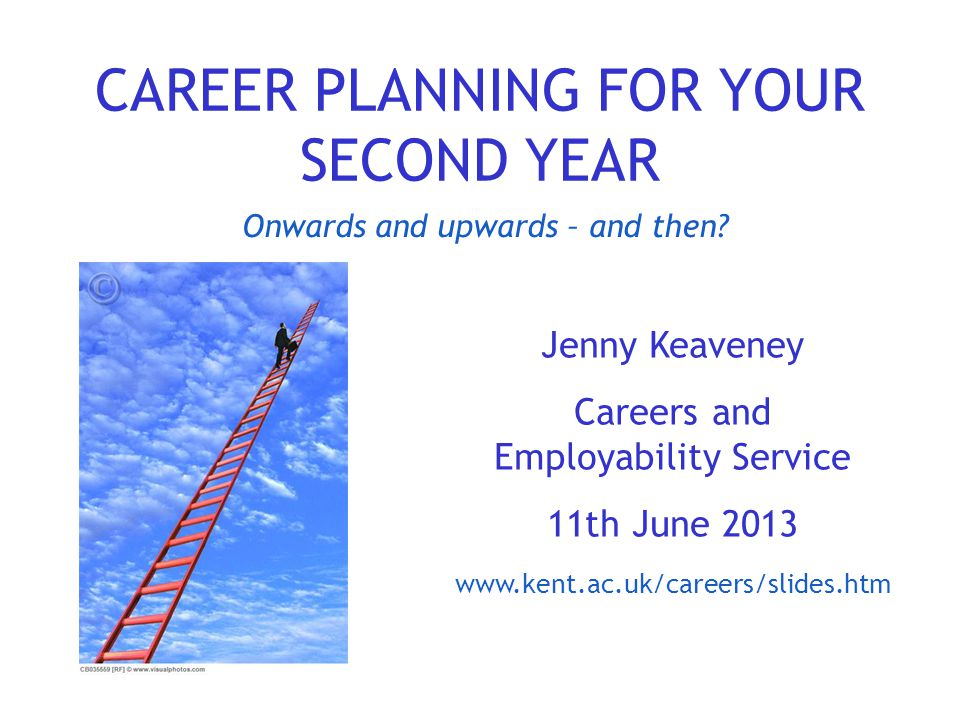 CAREER PLANNING FOR YOUR SECOND YEAR Jenny Keaveney Careers and Employability Service 11th June 2013 www.kent.ac.uk/careers/slides.htm Onwards and upw