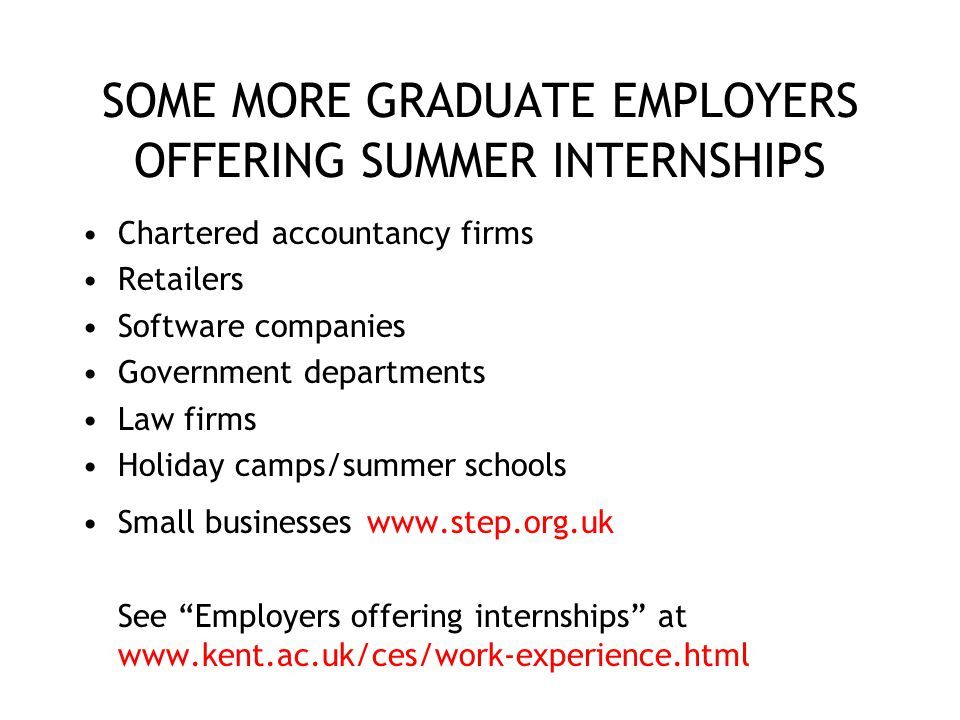 SOME MORE GRADUATE EMPLOYERS OFFERING SUMMER INTERNSHIPS Chartered accountancy firms Retailers Software companies Government departments Law firms Hol