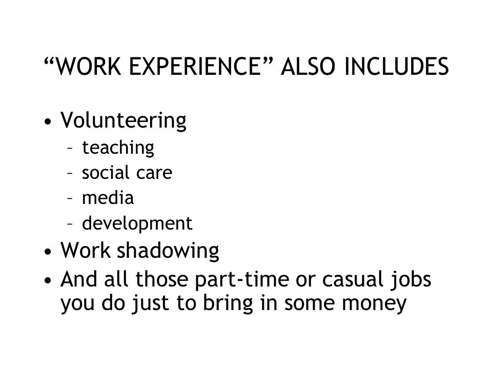 """WORK EXPERIENCE"" ALSO INCLUDES Volunteering –teaching –social care –media –development Work shadowing And all those part-time or casual jobs you do j"