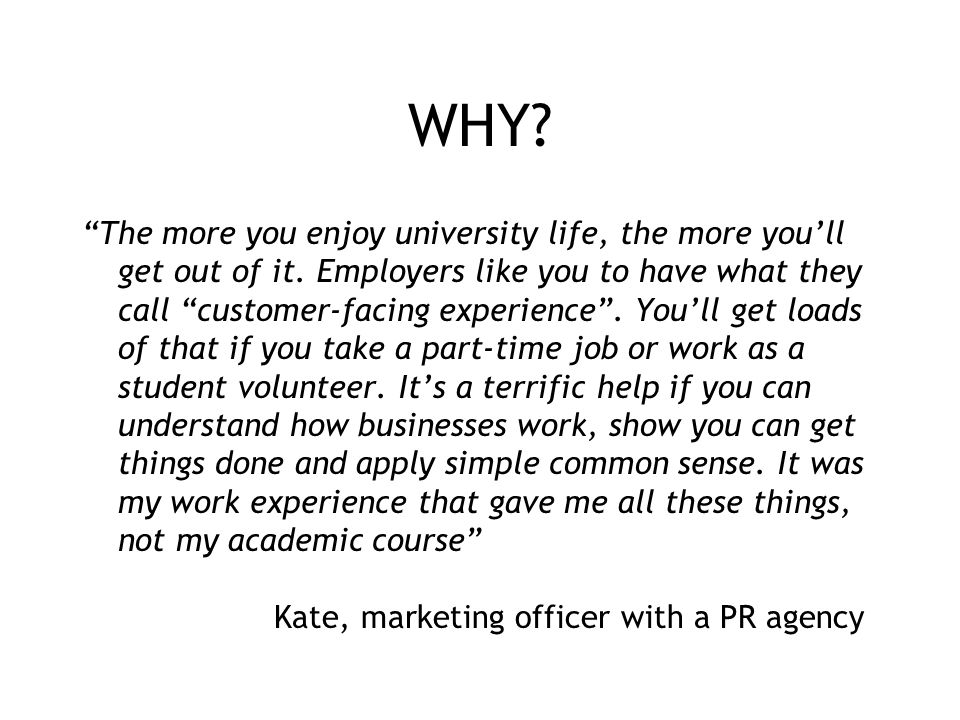 "WHY? ""The more you enjoy university life, the more you'll get out of it. Employers like you to have what they call ""customer-facing experience"". You'l"