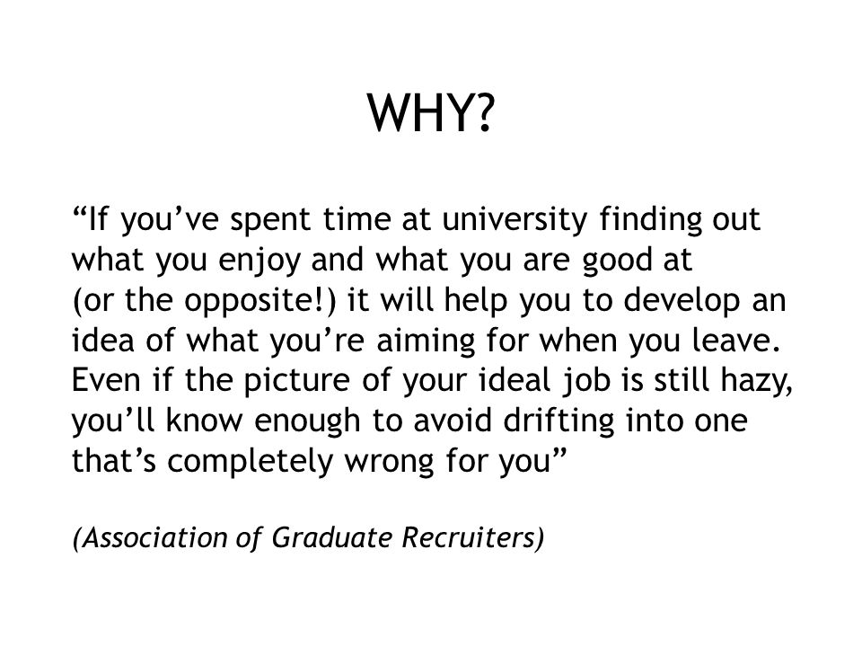 "WHY? ""If you've spent time at university finding out what you enjoy and what you are good at (or the opposite!) it will help you to develop an idea of"
