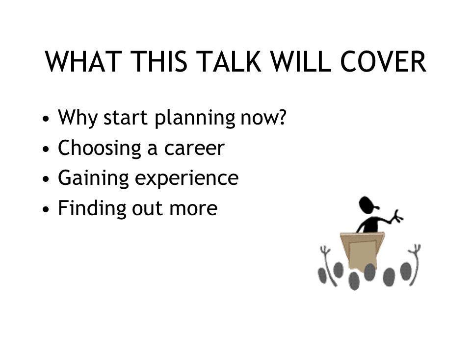 WHAT THIS TALK WILL COVER Why start planning now? Choosing a career Gaining experience Finding out more