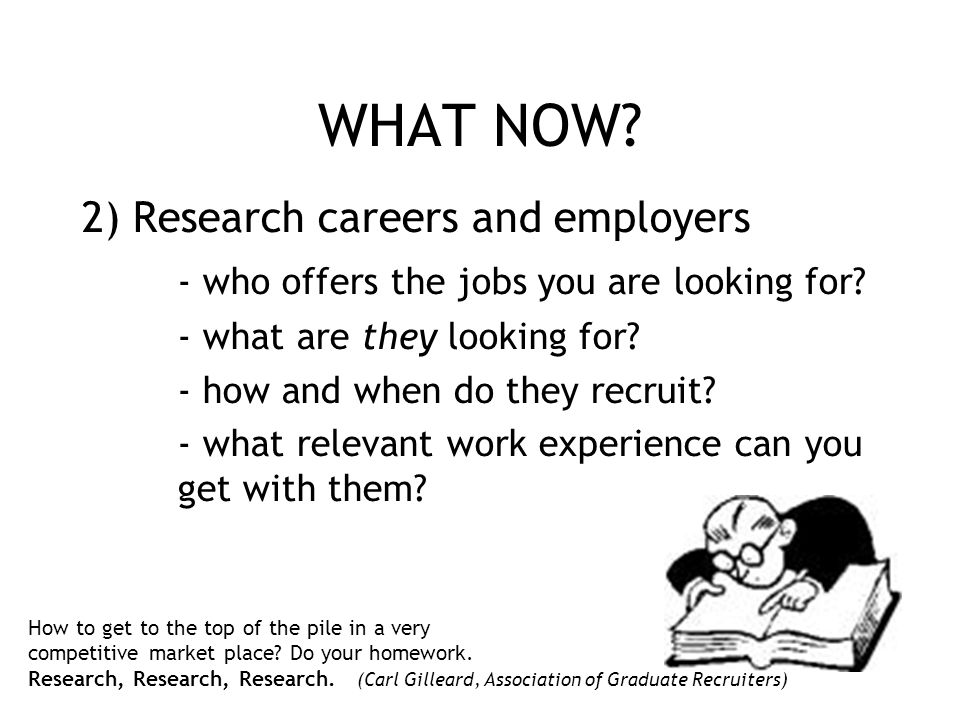 WHAT NOW? 2) Research careers and employers - who offers the jobs you are looking for? - what are they looking for? - how and when do they recruit? -