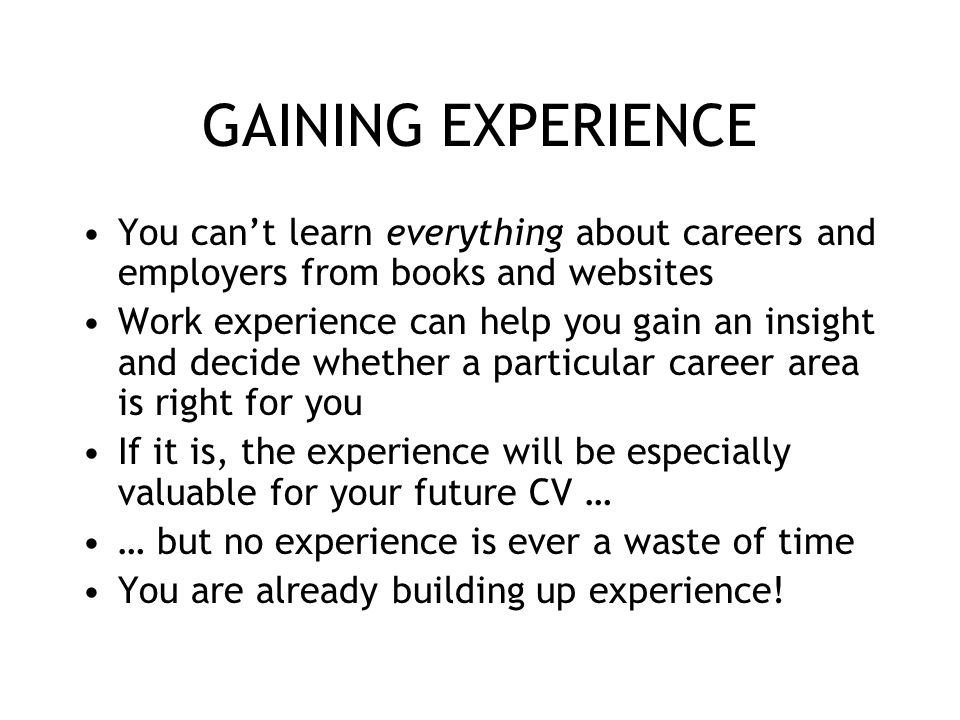 GAINING EXPERIENCE You can't learn everything about careers and employers from books and websites Work experience can help you gain an insight and dec