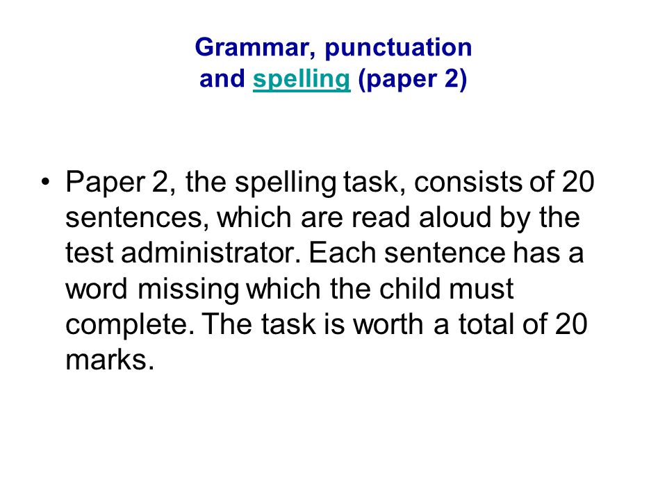 Grammar, punctuation and spelling (paper 2)spelling Paper 2, the spelling task, consists of 20 sentences, which are read aloud by the test administrat