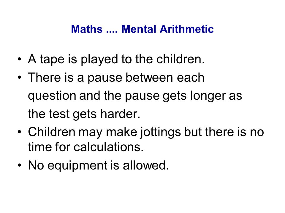 Maths.... Mental Arithmetic A tape is played to the children. There is a pause between each question and the pause gets longer as the test gets harder