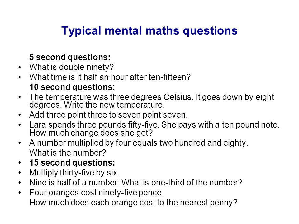Typical mental maths questions 5 second questions: What is double ninety? What time is it half an hour after ten-fifteen? 10 second questions: The tem