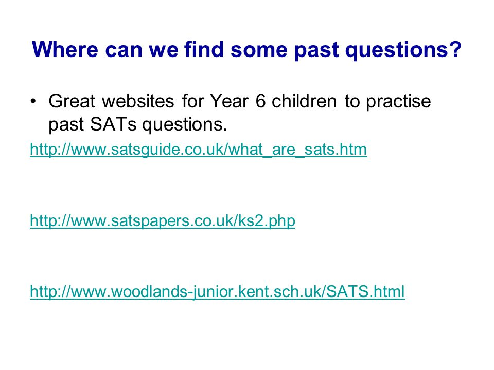 Where can we find some past questions? Great websites for Year 6 children to practise past SATs questions. http://www.satsguide.co.uk/what_are_sats.ht