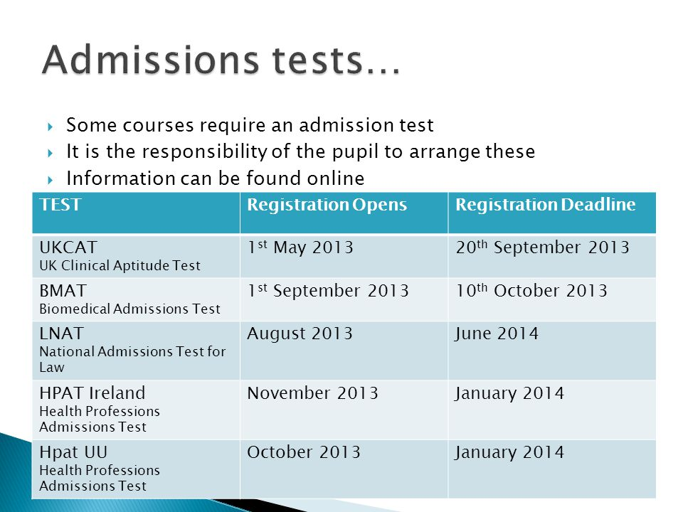  Some courses require an admission test  It is the responsibility of the pupil to arrange these  Information can be found online TESTRegistration OpensRegistration Deadline UKCAT UK Clinical Aptitude Test 1 st May 201320 th September 2013 BMAT Biomedical Admissions Test 1 st September 201310 th October 2013 LNAT National Admissions Test for Law August 2013June 2014 HPAT Ireland Health Professions Admissions Test November 2013January 2014 Hpat UU Health Professions Admissions Test October 2013January 2014