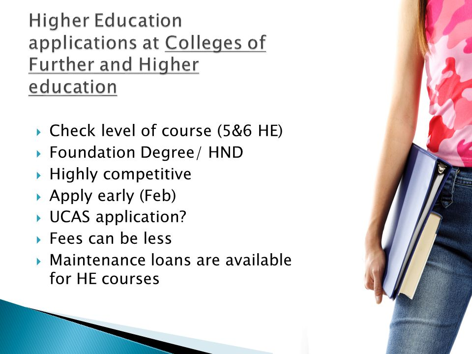  Check level of course (5&6 HE)  Foundation Degree/ HND  Highly competitive  Apply early (Feb)  UCAS application.