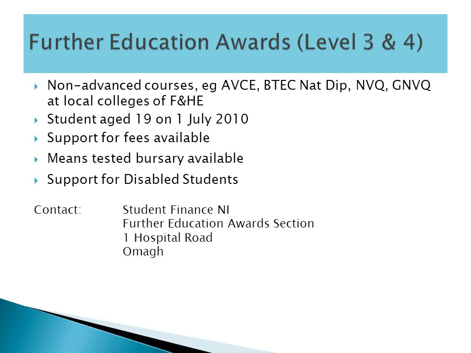  Non-advanced courses, eg AVCE, BTEC Nat Dip, NVQ, GNVQ at local colleges of F&HE  Student aged 19 on 1 July 2010  Support for fees available  Means tested bursary available  Support for Disabled Students Contact:Student Finance NI Further Education Awards Section 1 Hospital Road Omagh