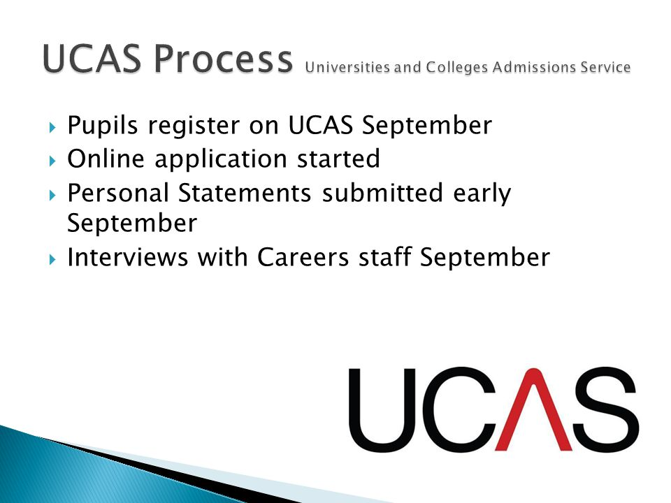  Pupils register on UCAS September  Online application started  Personal Statements submitted early September  Interviews with Careers staff September