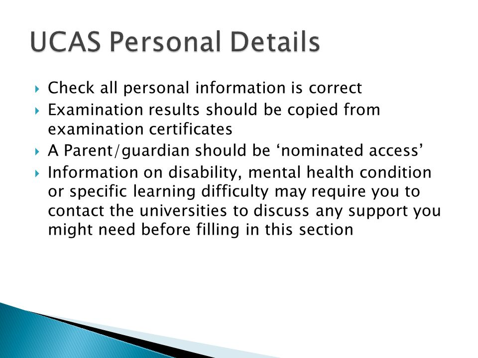  Check all personal information is correct  Examination results should be copied from examination certificates  A Parent/guardian should be 'nominated access'  Information on disability, mental health condition or specific learning difficulty may require you to contact the universities to discuss any support you might need before filling in this section