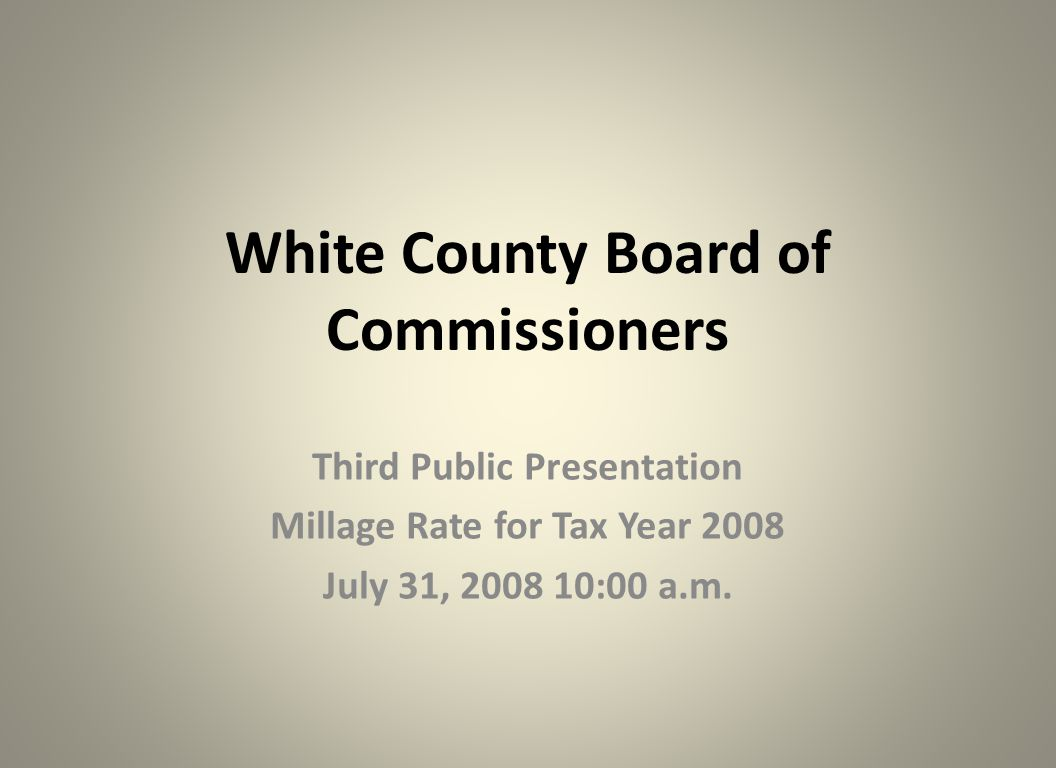 White County Board of Commissioners Third Public Presentation Millage Rate for Tax Year 2008 July 31, 2008 10:00 a.m.