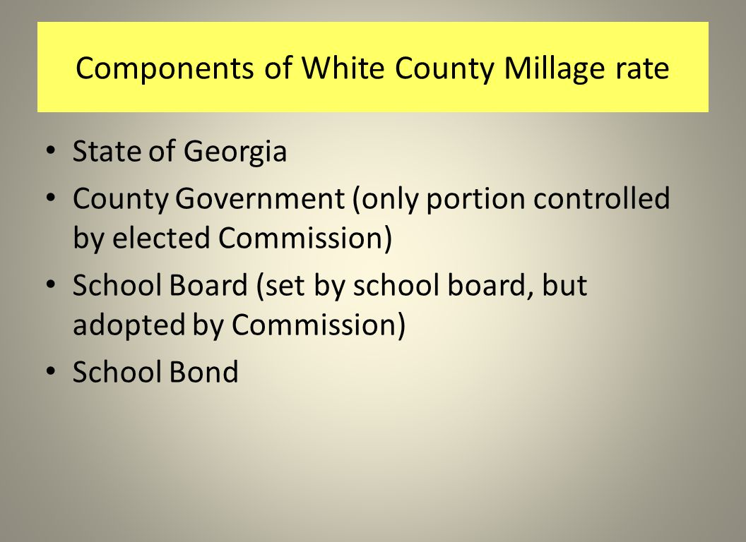 Components of White County Millage rate State of Georgia County Government (only portion controlled by elected Commission) School Board (set by school board, but adopted by Commission) School Bond