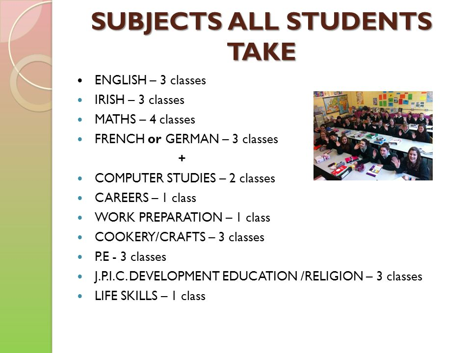 SUBJECTS ALL STUDENTS TAKE ENGLISH – 3 classes IRISH – 3 classes MATHS – 4 classes FRENCH or GERMAN – 3 classes + COMPUTER STUDIES – 2 classes CAREERS – 1 class WORK PREPARATION – 1 class COOKERY/CRAFTS – 3 classes P.E - 3 classes J.P.I.C.
